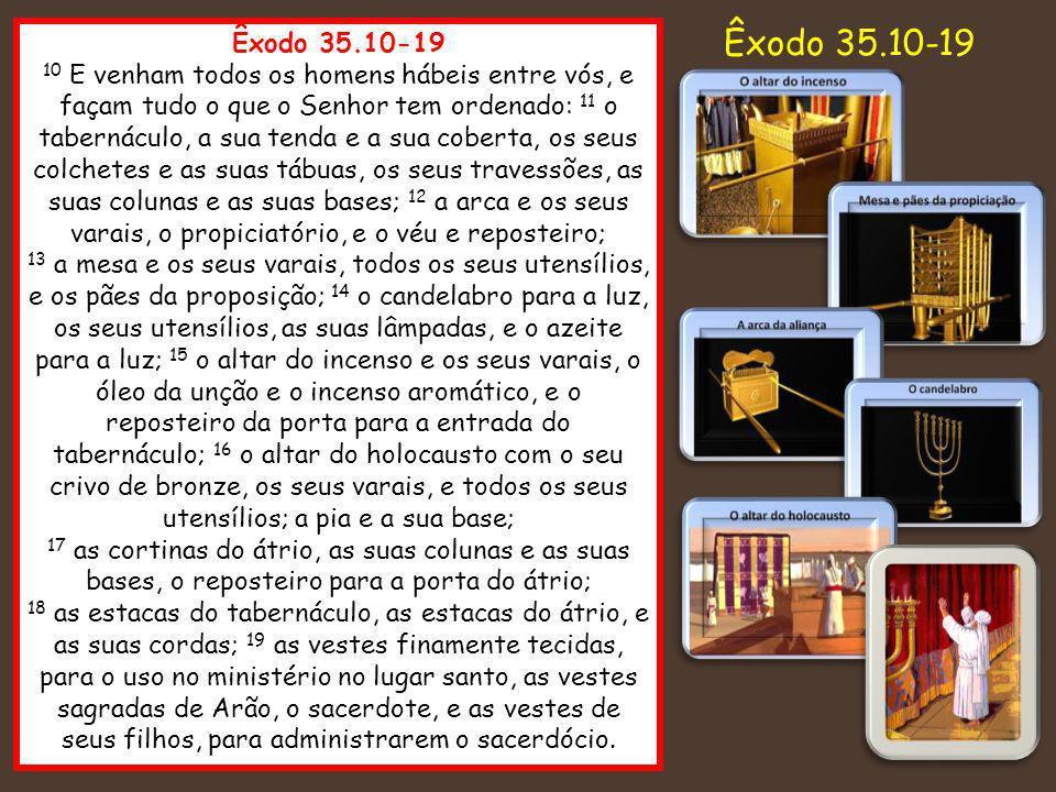 Êxodo 35.10-19 10 E venham todos os homens hábeis entre vós, e façam tudo o que o Senhor tem ordenado: 11 o tabernáculo, a sua tenda e a sua coberta,