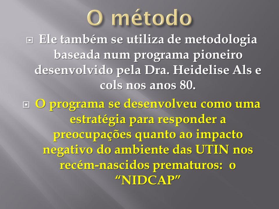Ele também se utiliza de metodologia baseada num programa pioneiro desenvolvido pela Dra. Heidelise Als e cols nos anos 80. Ele também se utiliza de m