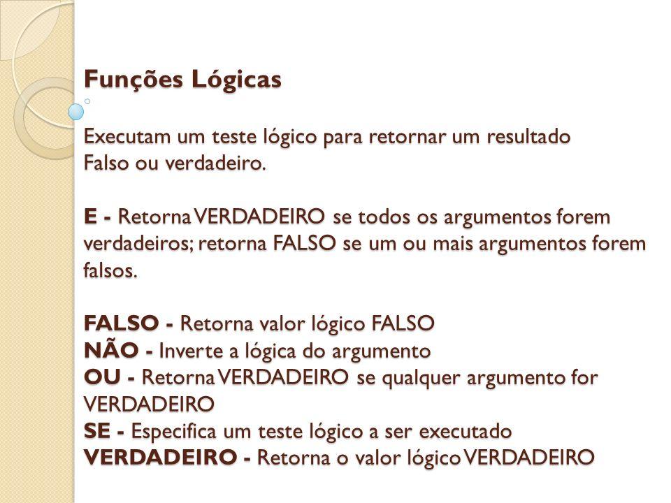 Funções Lógicas Executam um teste lógico para retornar um resultado Falso ou verdadeiro. E - Retorna VERDADEIRO se todos os argumentos forem verdadeir