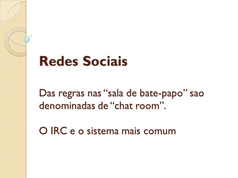 Redes Sociais Das regras nas sala de bate-papo sao denominadas de chat room. O IRC e o sistema mais comum