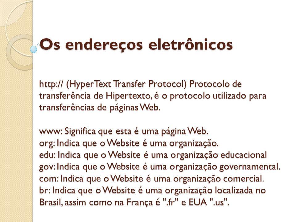 Os endereços eletrônicos http:// (HyperText Transfer Protocol) Protocolo de transferência de Hipertexto, é o protocolo utilizado para transferências d