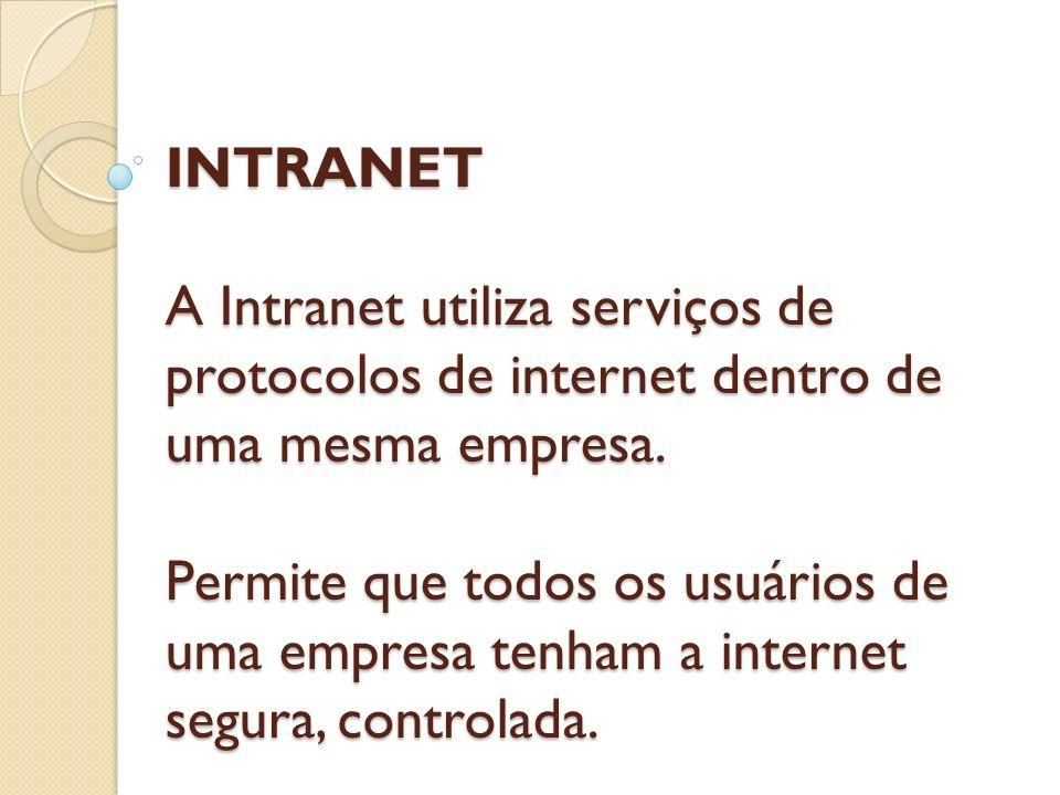 INTRANET A Intranet utiliza serviços de protocolos de internet dentro de uma mesma empresa. Permite que todos os usuários de uma empresa tenham a inte