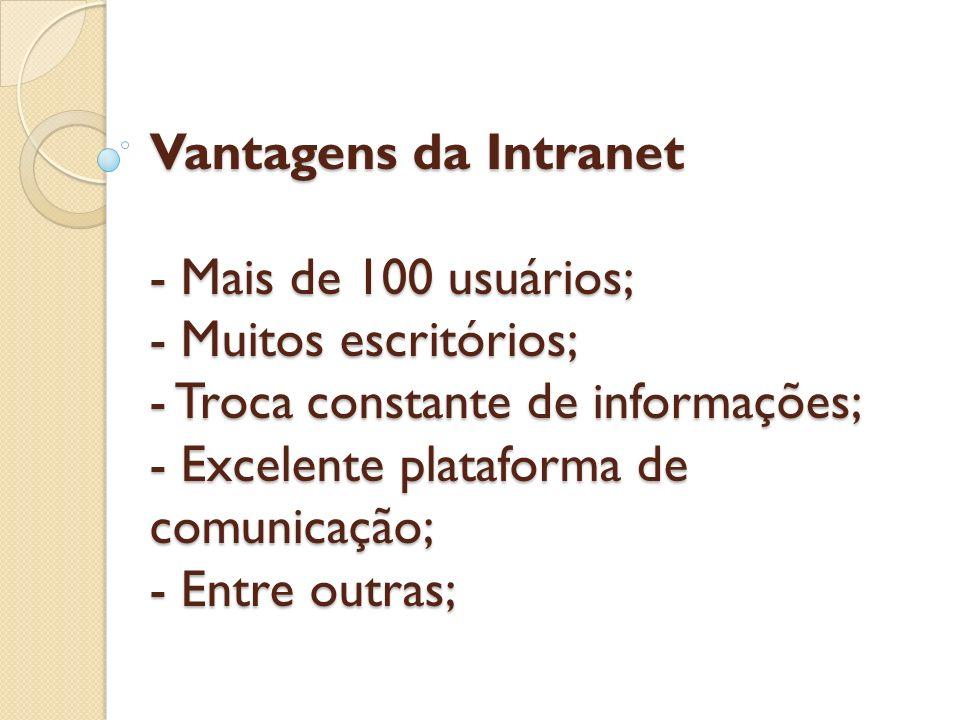 Vantagens da Intranet - Mais de 100 usuários; - Muitos escritórios; - Troca constante de informações; - Excelente plataforma de comunicação; - Entre o