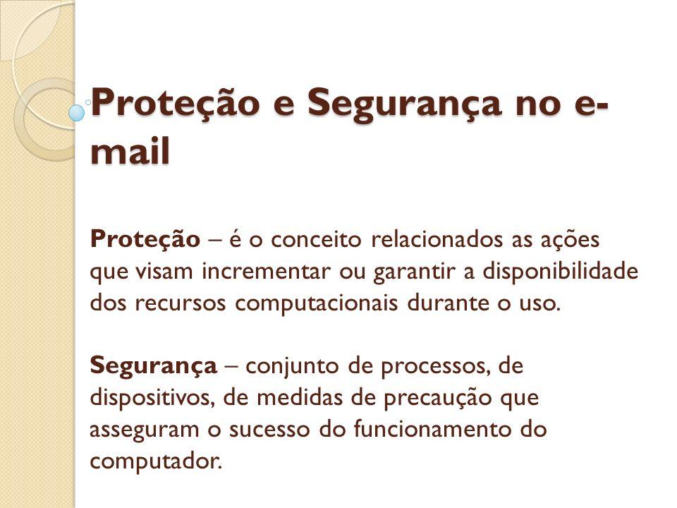 Proteção e Segurança no e- mail Proteção e Segurança no e- mail Proteção – é o conceito relacionados as ações que visam incrementar ou garantir a disp