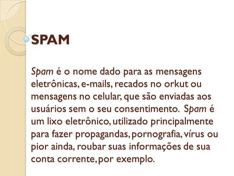 SPAM Spam é o nome dado para as mensagens eletrônicas, e-mails, recados no orkut ou mensagens no celular, que são enviadas aos usuários sem o seu cons