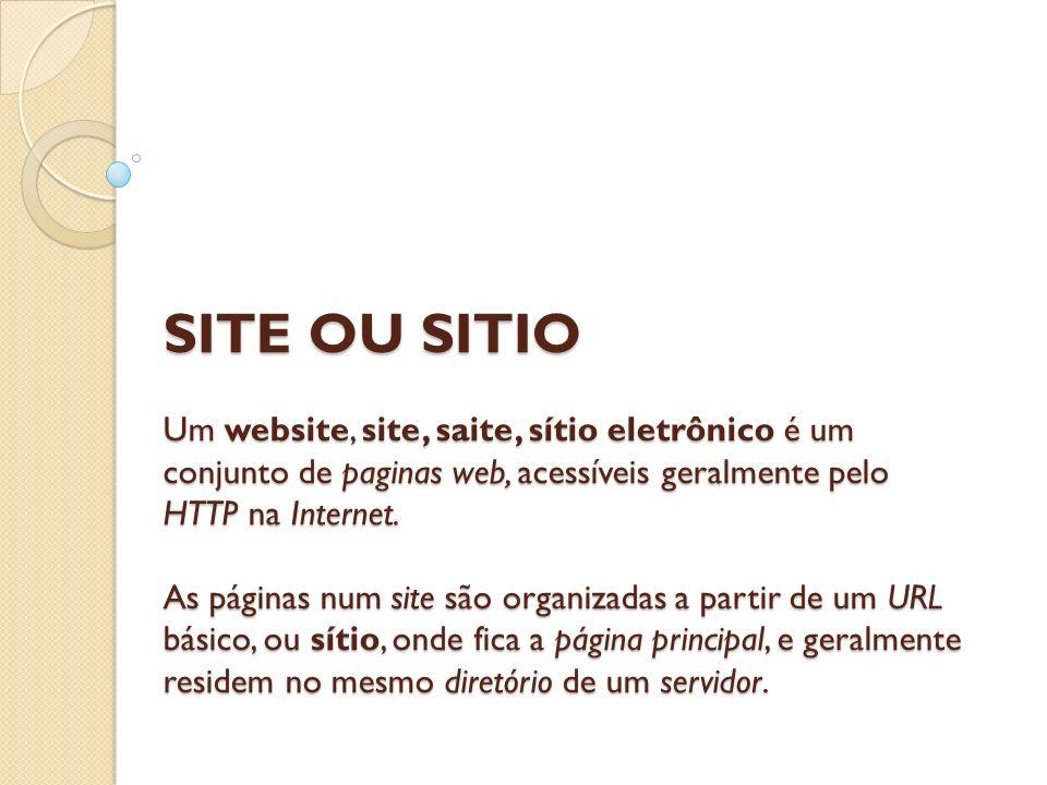 SITE OU SITIO Um website, site, saite, sítio eletrônico é um conjunto de paginas web, acessíveis geralmente pelo HTTP na Internet. As páginas num site