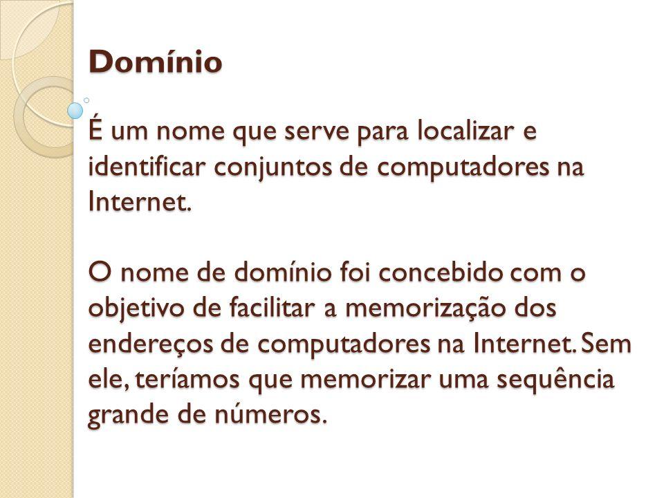 Domínio É um nome que serve para localizar e identificar conjuntos de computadores na Internet. O nome de domínio foi concebido com o objetivo de faci