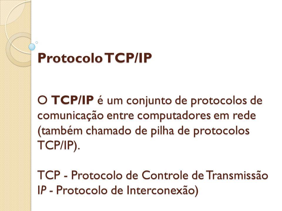 Protocolo TCP/IP O TCP/IP é um conjunto de protocolos de comunicação entre computadores em rede (também chamado de pilha de protocolos TCP/IP). TCP -