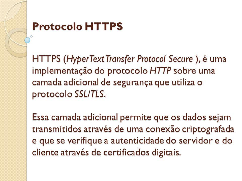 Protocolo HTTPS HTTPS (HyperText Transfer Protocol Secure ), é uma implementação do protocolo HTTP sobre uma camada adicional de segurança que utiliza