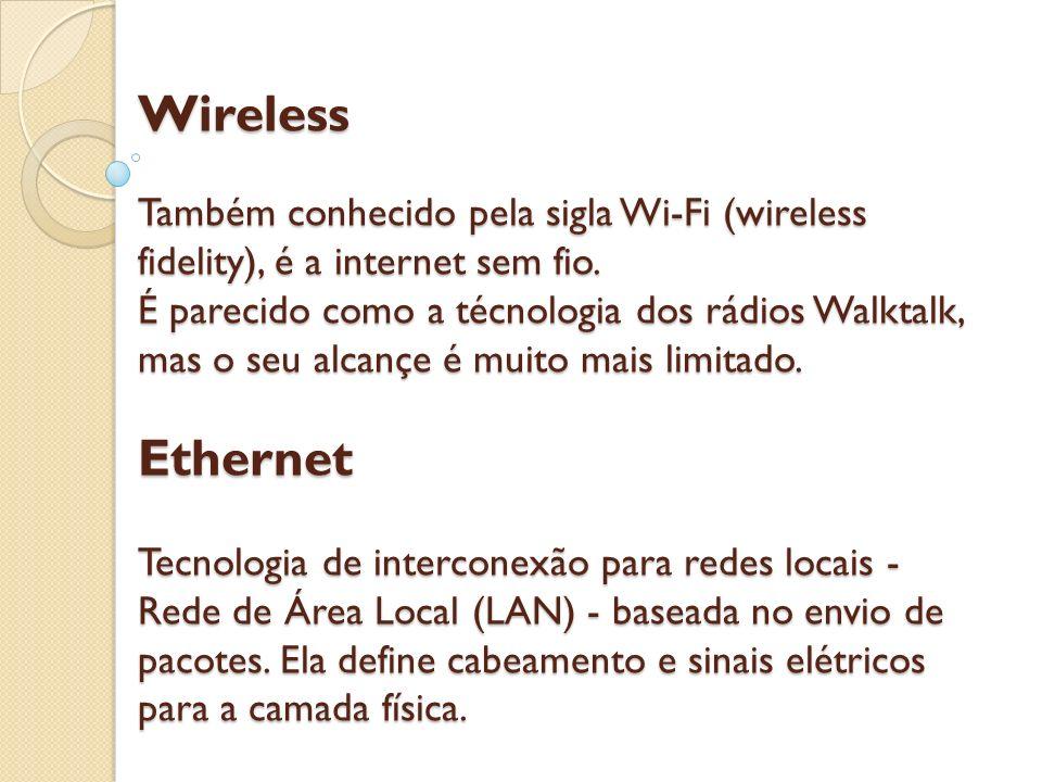 Wireless Também conhecido pela sigla Wi-Fi (wireless fidelity), é a internet sem fio. É parecido como a técnologia dos rádios Walktalk, mas o seu alca
