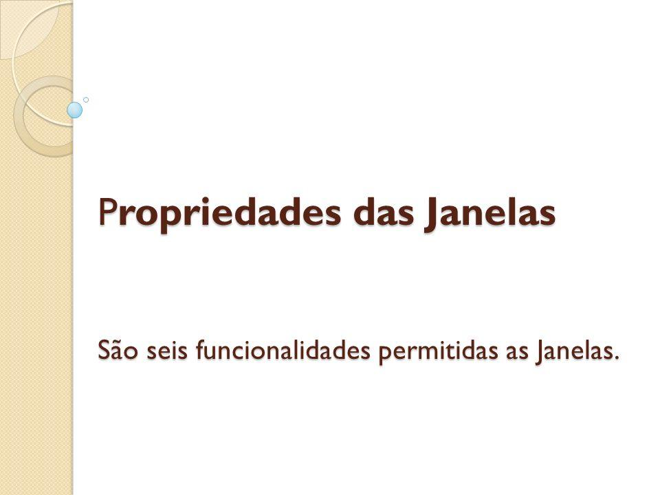 P ropriedades das Janelas São seis funcionalidades permitidas as Janelas.