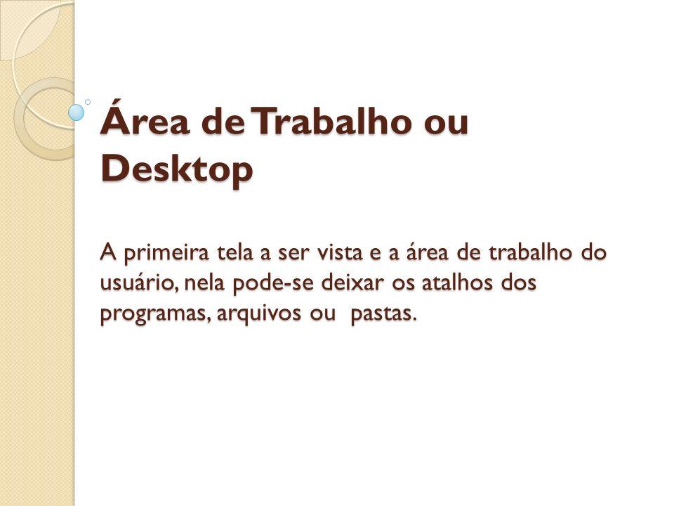 Área de Trabalho ou Desktop A primeira tela a ser vista e a área de trabalho do usuário, nela pode-se deixar os atalhos dos programas, arquivos ou pas
