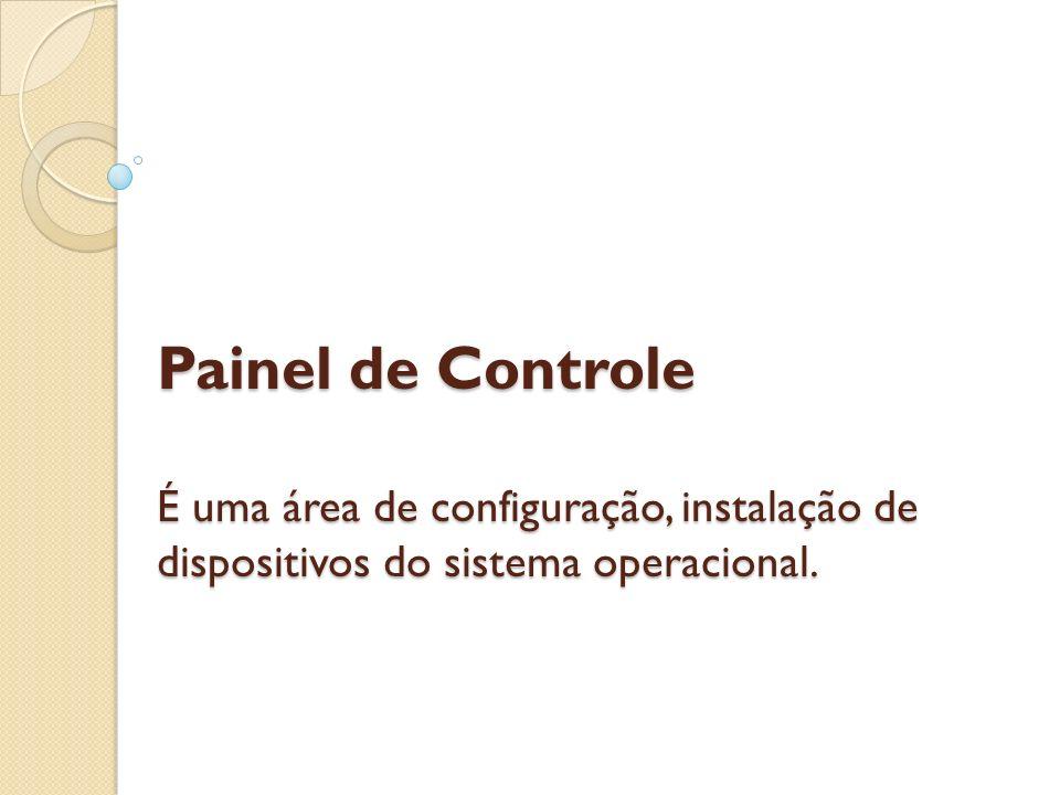 Painel de Controle É uma área de configuração, instalação de dispositivos do sistema operacional. Painel de Controle É uma área de configuração, insta
