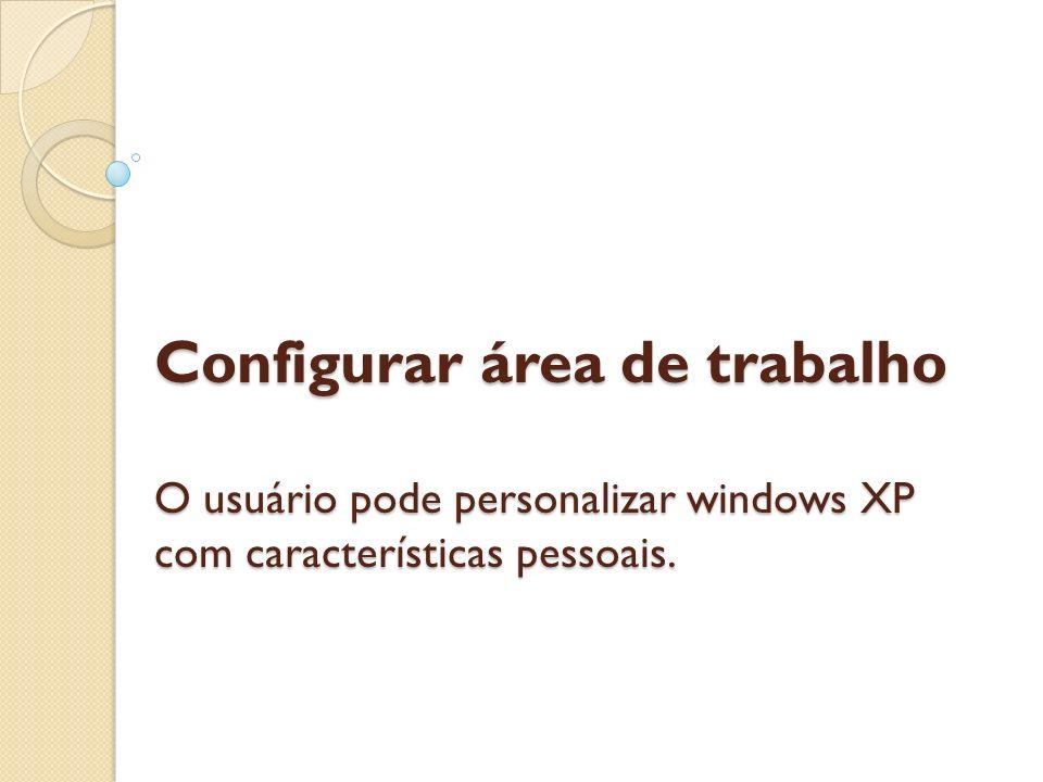 Configurar área de trabalho O usuário pode personalizar windows XP com características pessoais. Configurar área de trabalho O usuário pode personaliz