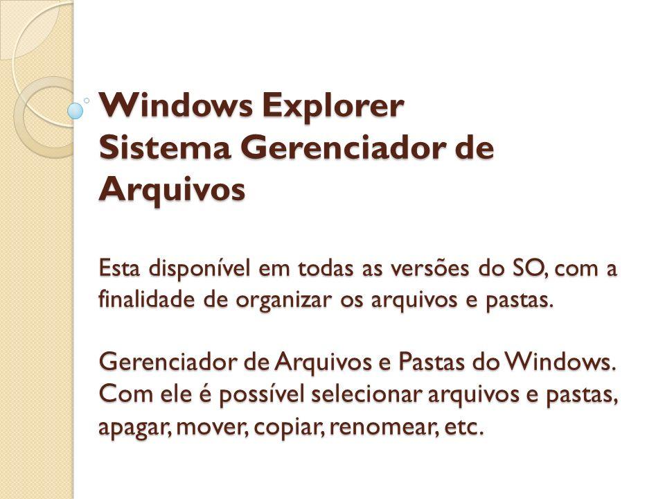 Windows Explorer Sistema Gerenciador de Arquivos Esta disponível em todas as versões do SO, com a finalidade de organizar os arquivos e pastas. Gerenc