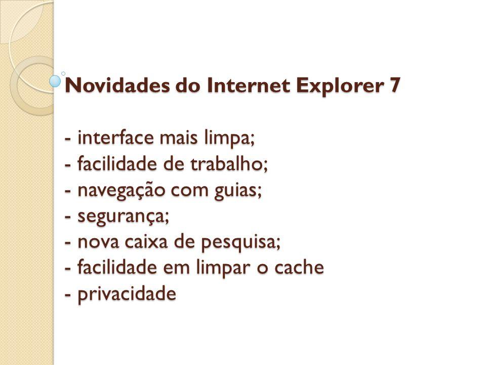 Novidades do Internet Explorer 7 - interface mais limpa; - facilidade de trabalho; - navegação com guias; - segurança; - nova caixa de pesquisa; - fac
