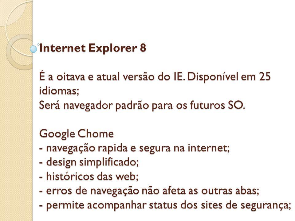 Internet Explorer 8 É a oitava e atual versão do IE. Disponível em 25 idiomas; Será navegador padrão para os futuros SO. Google Chome - navegação rapi