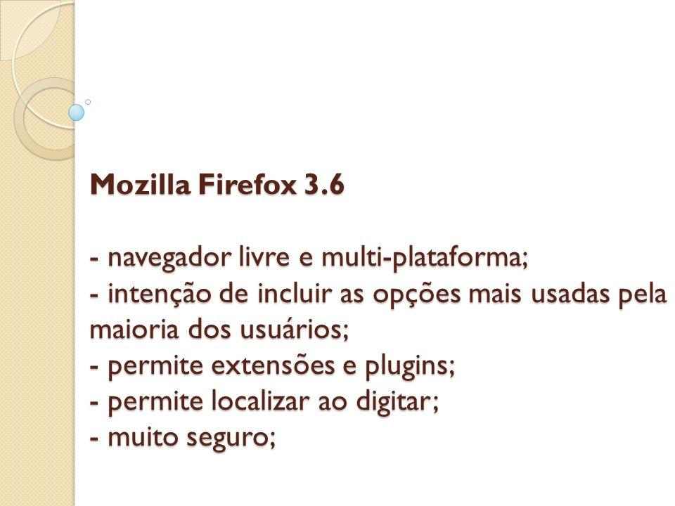 Mozilla Firefox 3.6 - navegador livre e multi-plataforma; - intenção de incluir as opções mais usadas pela maioria dos usuários; - permite extensões e