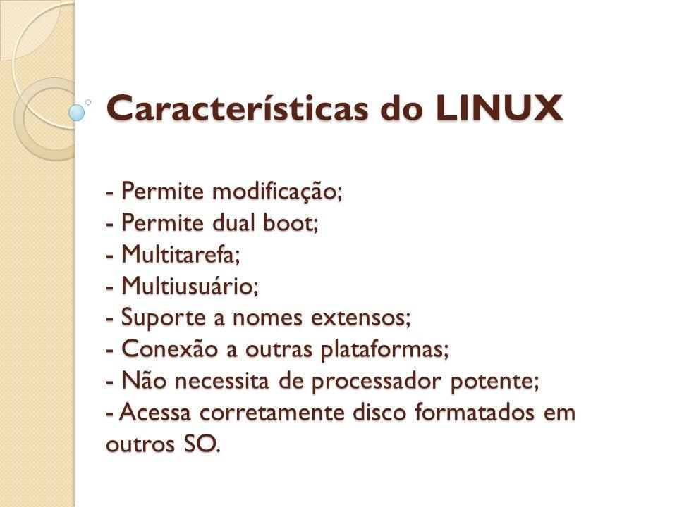 Características do LINUX - Permite modificação; - Permite dual boot; - Multitarefa; - Multiusuário; - Suporte a nomes extensos; - Conexão a outras pla
