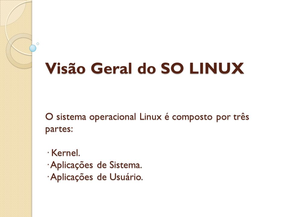 Visão Geral do SO LINUX O sistema operacional Linux é composto por três partes: · Kernel. · Aplicações de Sistema. · Aplicações de Usuário.