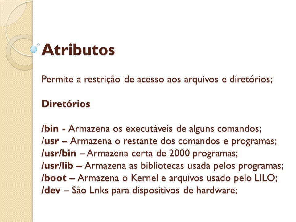 Atributos Permite a restrição de acesso aos arquivos e diretórios; Diretórios /bin - Armazena os executáveis de alguns comandos; /usr – Armazena o res