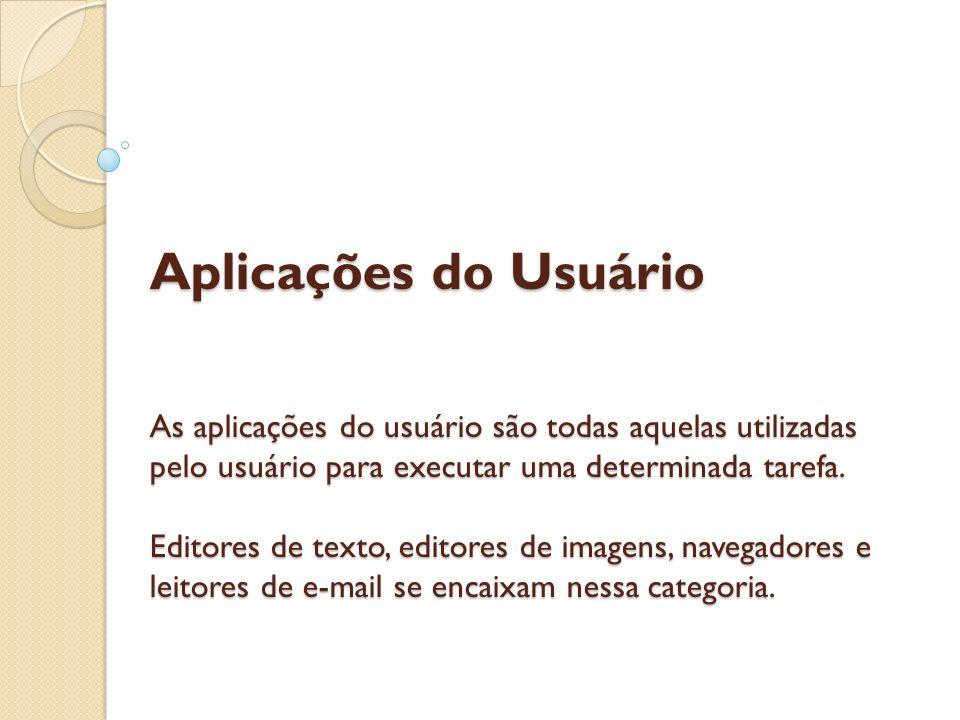 Aplicações do Usuário As aplicações do usuário são todas aquelas utilizadas pelo usuário para executar uma determinada tarefa. Editores de texto, edit