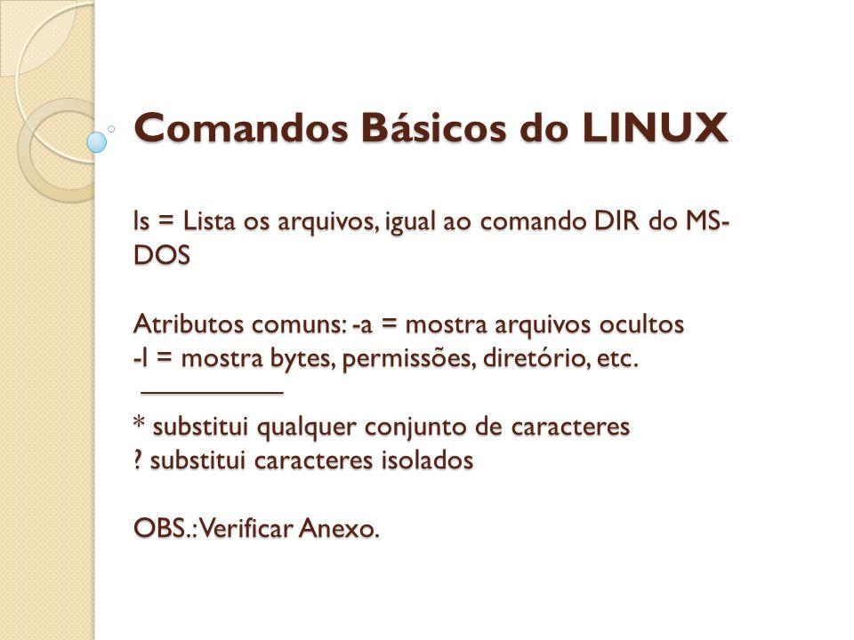 Comandos Básicos do LINUX ls = Lista os arquivos, igual ao comando DIR do MS- DOS Atributos comuns: -a = mostra arquivos ocultos -l = mostra bytes, pe
