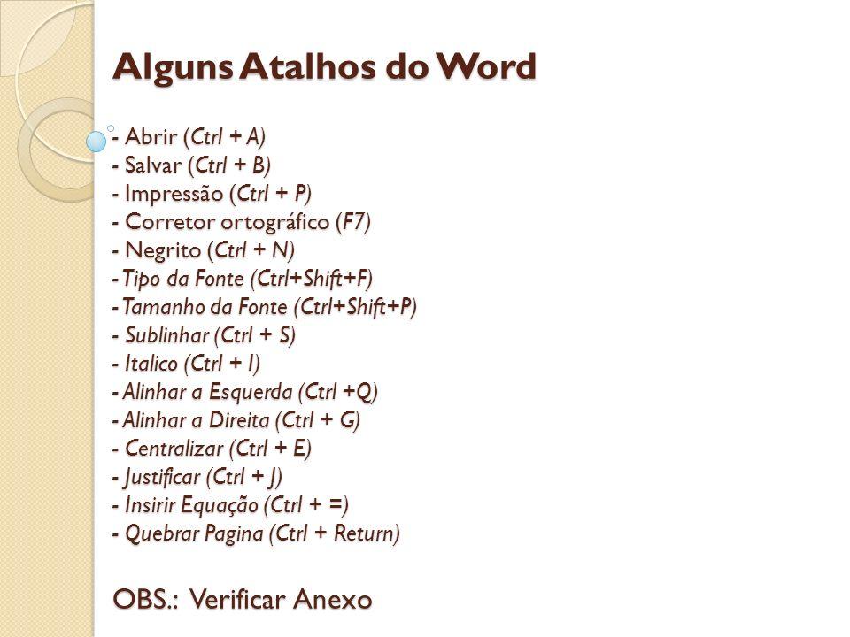 Alguns Atalhos do Word - Abrir (Ctrl + A) - Salvar (Ctrl + B) - Impressão (Ctrl + P) - Corretor ortográfico (F7) - Negrito (Ctrl + N) - Tipo da Fonte