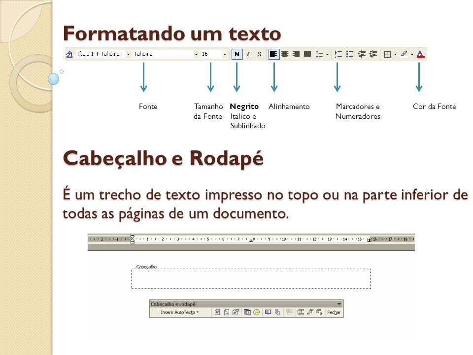 Formatando um texto Cabeçalho e Rodapé É um trecho de texto impresso no topo ou na parte inferior de todas as páginas de um documento. Fonte Tamanho N