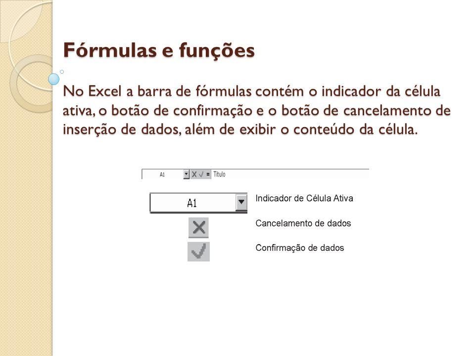 Fórmulas e funções No Excel a barra de fórmulas contém o indicador da célula ativa, o botão de confirmação e o botão de cancelamento de inserção de da