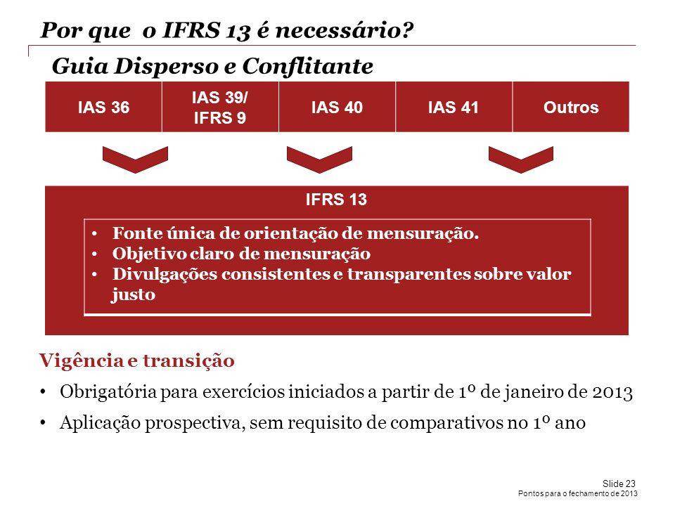 Pontos para o fechamento de 2013 Por que o IFRS 13 é necessário? IAS 36 IAS 39/ IFRS 9 IAS 40IAS 41Outros IFRS 13 Fonte única de orientação de mensura