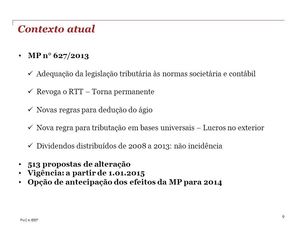 PwC e IBEF Contexto atual 9 MP n° 627/2013 Adequação da legislação tributária às normas societária e contábil Revoga o RTT – Torna permanente Novas re