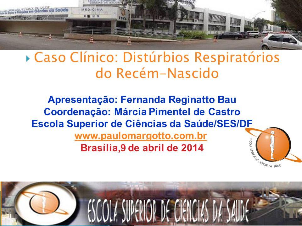 Caso Clínico: Distúrbios Respiratórios do Recém-Nascido Apresentação: Fernanda Reginatto Bau Coordenação: Márcia Pimentel de Castro Escola Superior de