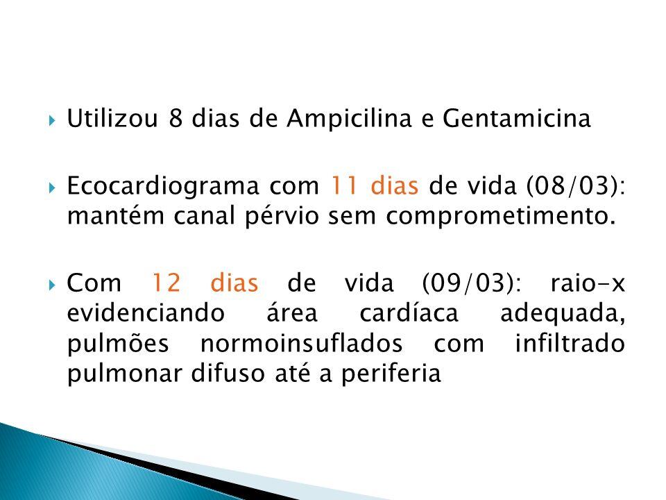 Utilizou 8 dias de Ampicilina e Gentamicina Ecocardiograma com 11 dias de vida (08/03): mantém canal pérvio sem comprometimento. Com 12 dias de vida (