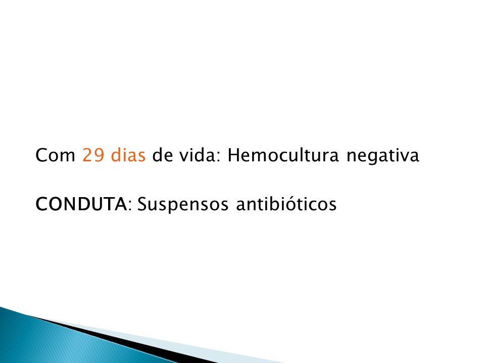 Com 29 dias de vida: Hemocultura negativa CONDUTA: Suspensos antibióticos
