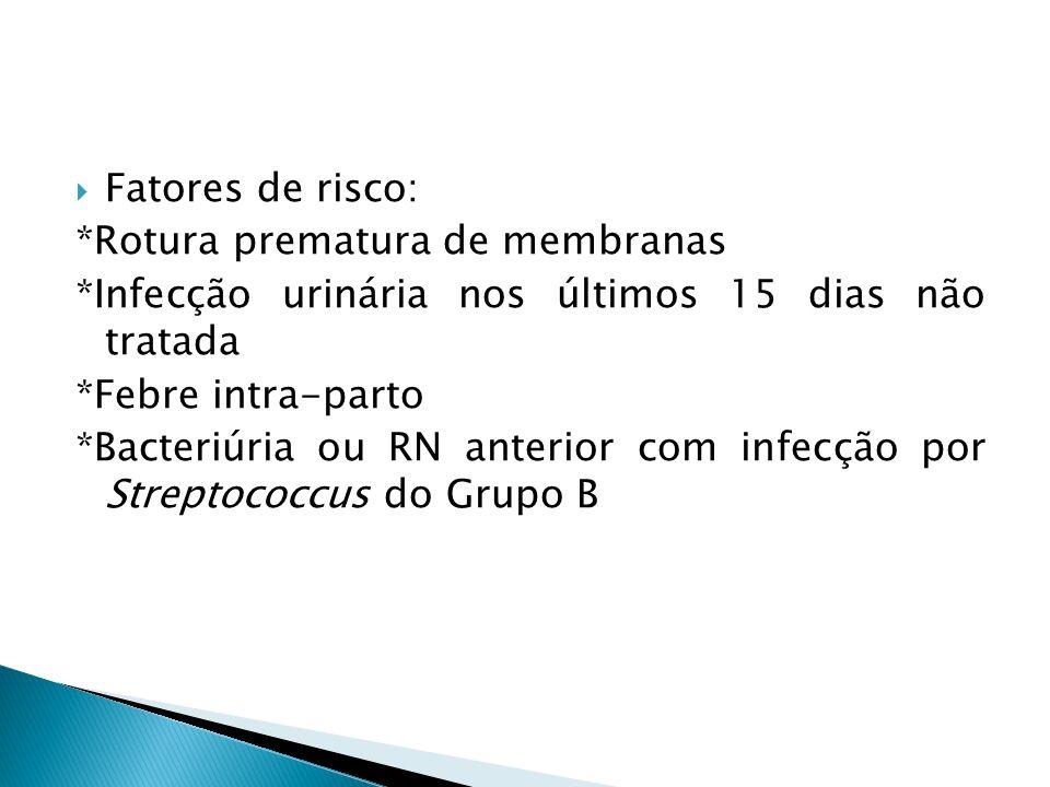 Fatores de risco: *Rotura prematura de membranas *Infecção urinária nos últimos 15 dias não tratada *Febre intra-parto *Bacteriúria ou RN anterior com infecção por Streptococcus do Grupo B