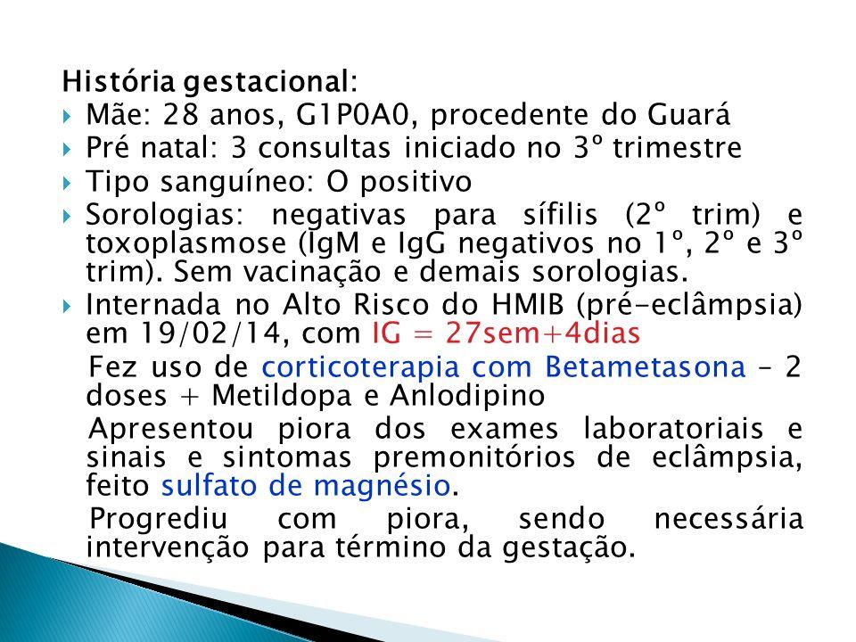 História gestacional: Mãe: 28 anos, G1P0A0, procedente do Guará Pré natal: 3 consultas iniciado no 3º trimestre Tipo sanguíneo: O positivo Sorologias: negativas para sífilis (2º trim) e toxoplasmose (IgM e IgG negativos no 1º, 2º e 3º trim).