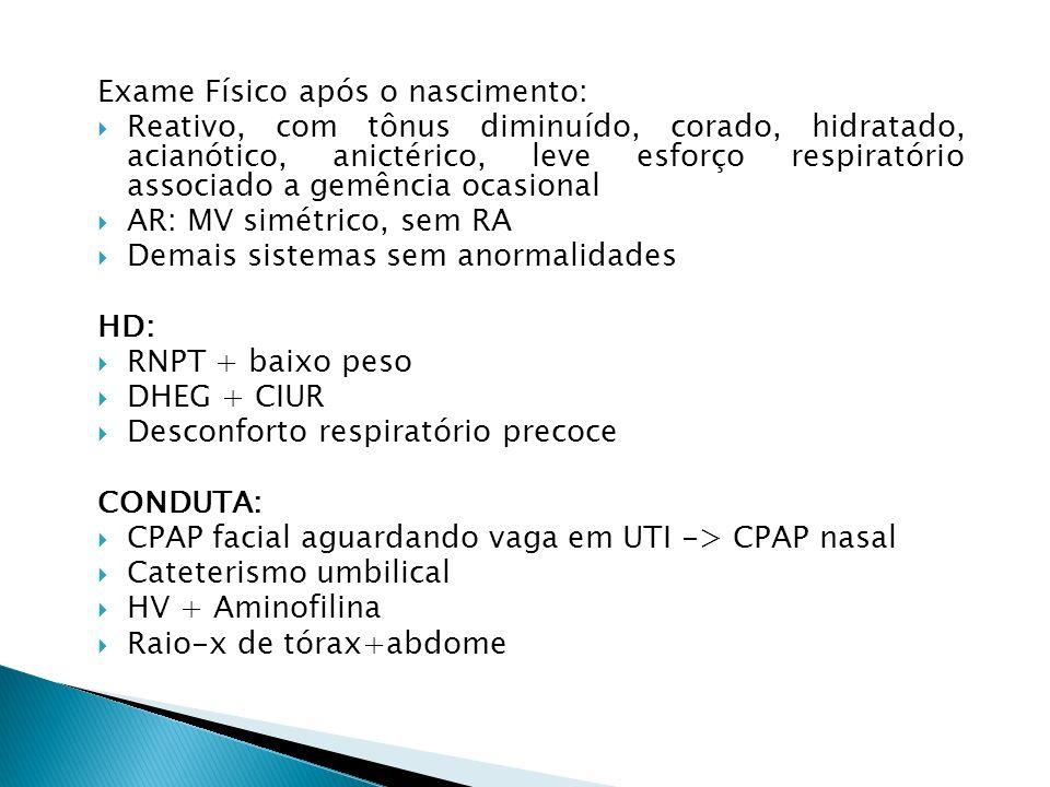 Exame Físico após o nascimento: Reativo, com tônus diminuído, corado, hidratado, acianótico, anictérico, leve esforço respiratório associado a gemência ocasional AR: MV simétrico, sem RA Demais sistemas sem anormalidades HD: RNPT + baixo peso DHEG + CIUR Desconforto respiratório precoce CONDUTA: CPAP facial aguardando vaga em UTI -> CPAP nasal Cateterismo umbilical HV + Aminofilina Raio-x de tórax+abdome