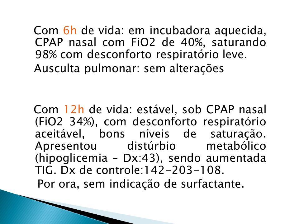 Com 6h de vida: em incubadora aquecida, CPAP nasal com FiO2 de 40%, saturando 98% com desconforto respiratório leve. Ausculta pulmonar: sem alterações