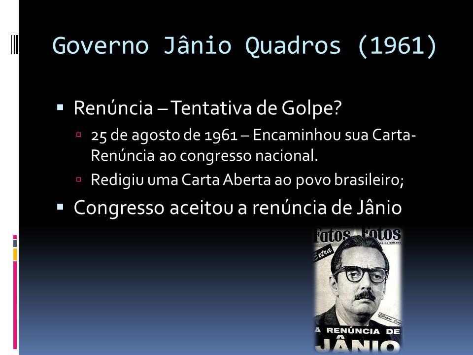 Governo Jânio Quadros (1961) Renúncia – Tentativa de Golpe? 25 de agosto de 1961 – Encaminhou sua Carta- Renúncia ao congresso nacional. Redigiu uma C