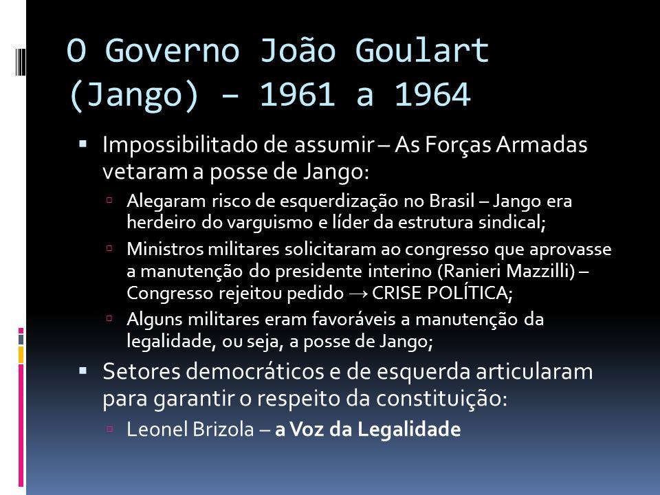 O Governo João Goulart (Jango) – 1961 a 1964 Impossibilitado de assumir – As Forças Armadas vetaram a posse de Jango: Alegaram risco de esquerdização