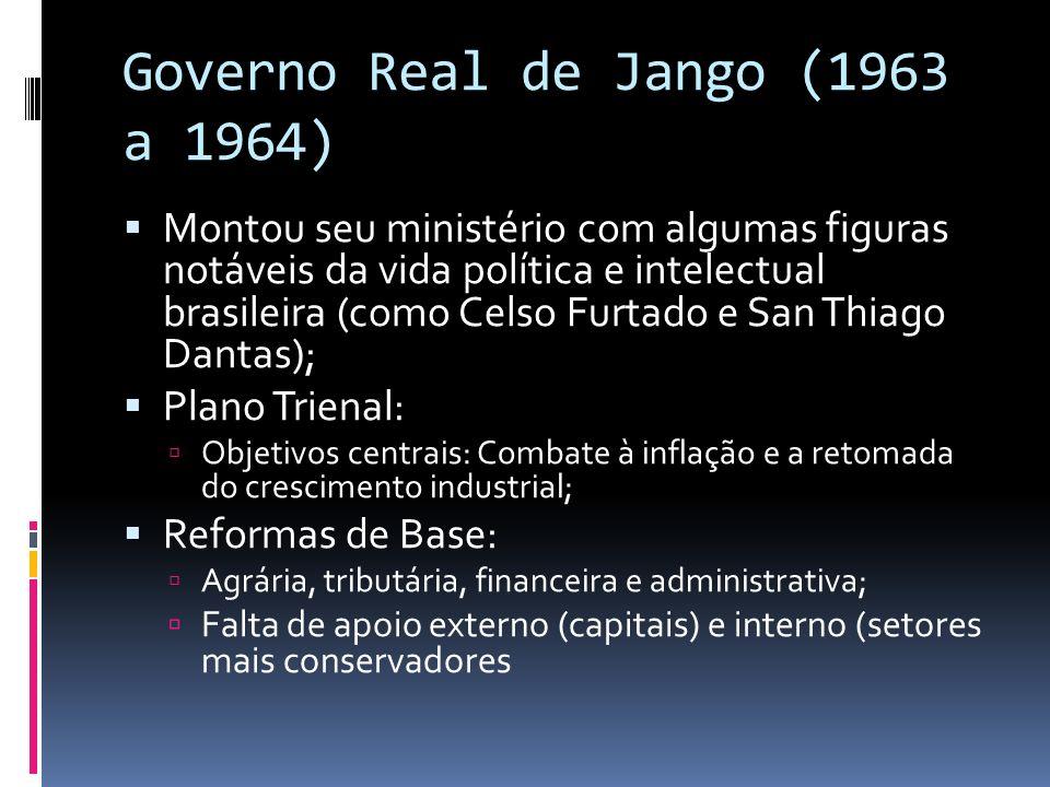 Governo Real de Jango (1963 a 1964) Montou seu ministério com algumas figuras notáveis da vida política e intelectual brasileira (como Celso Furtado e