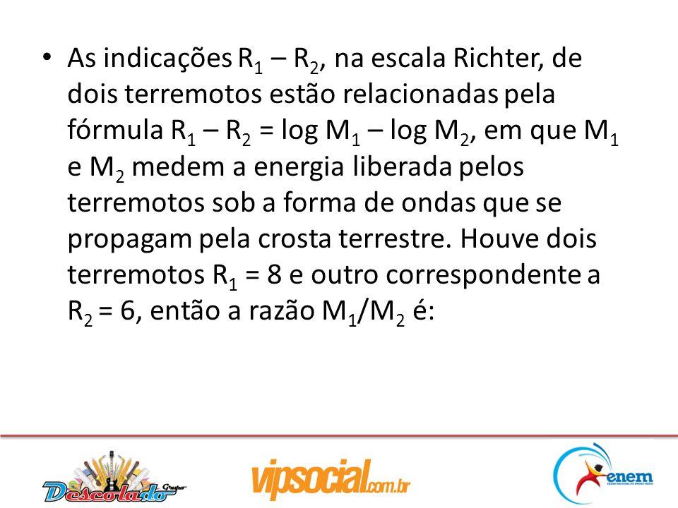 As indicações R 1 – R 2, na escala Richter, de dois terremotos estão relacionadas pela fórmula R 1 – R 2 = log M 1 – log M 2, em que M 1 e M 2 medem a