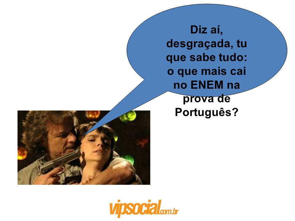 Diz aí, desgraçada, tu que sabe tudo: o que mais cai no ENEM na prova de Português?