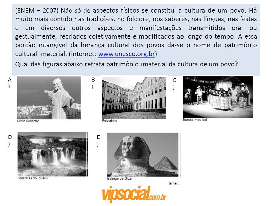 (ENEM – 2007) Não só de aspectos físicos se constitui a cultura de um povo. Há muito mais contido nas tradições, no folclore, nos saberes, nas línguas