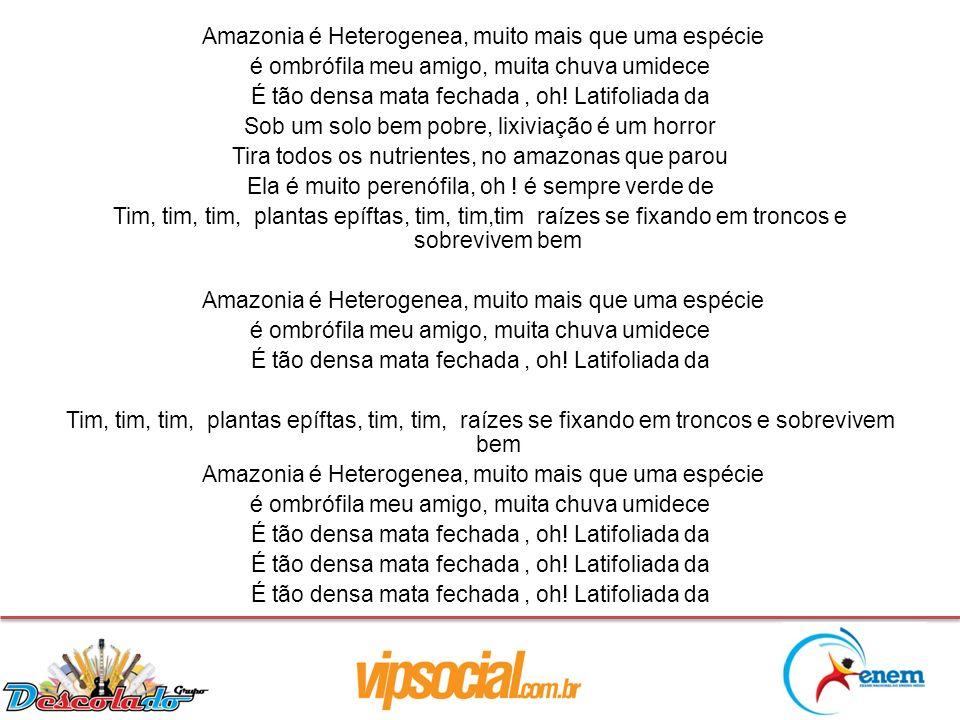 Amazonia é Heterogenea, muito mais que uma espécie é ombrófila meu amigo, muita chuva umidece É tão densa mata fechada, oh! Latifoliada da Sob um solo