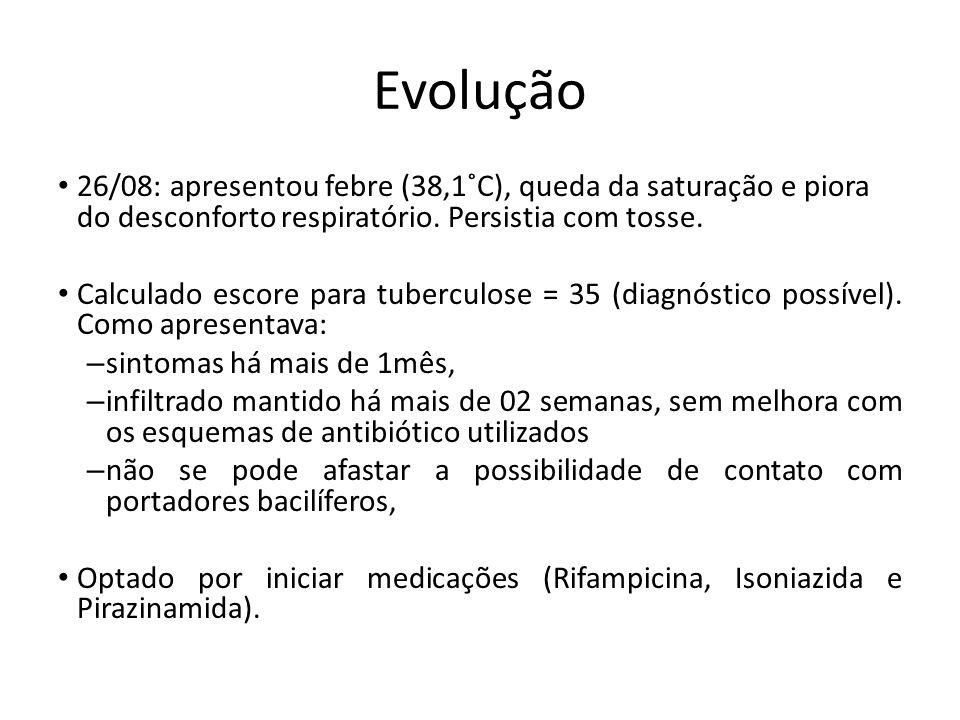 Evolução 26/08: apresentou febre (38,1˚C), queda da saturação e piora do desconforto respiratório. Persistia com tosse. Calculado escore para tubercul