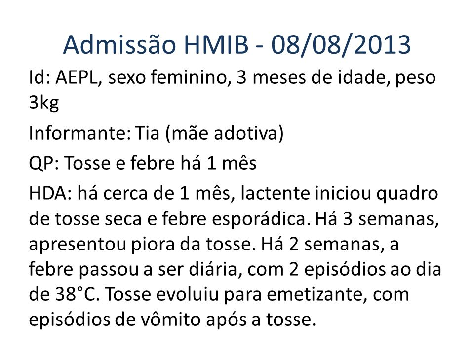 Admissão HMIB - 08/08/2013 Id: AEPL, sexo feminino, 3 meses de idade, peso 3kg Informante: Tia (mãe adotiva) QP: Tosse e febre há 1 mês HDA: há cerca