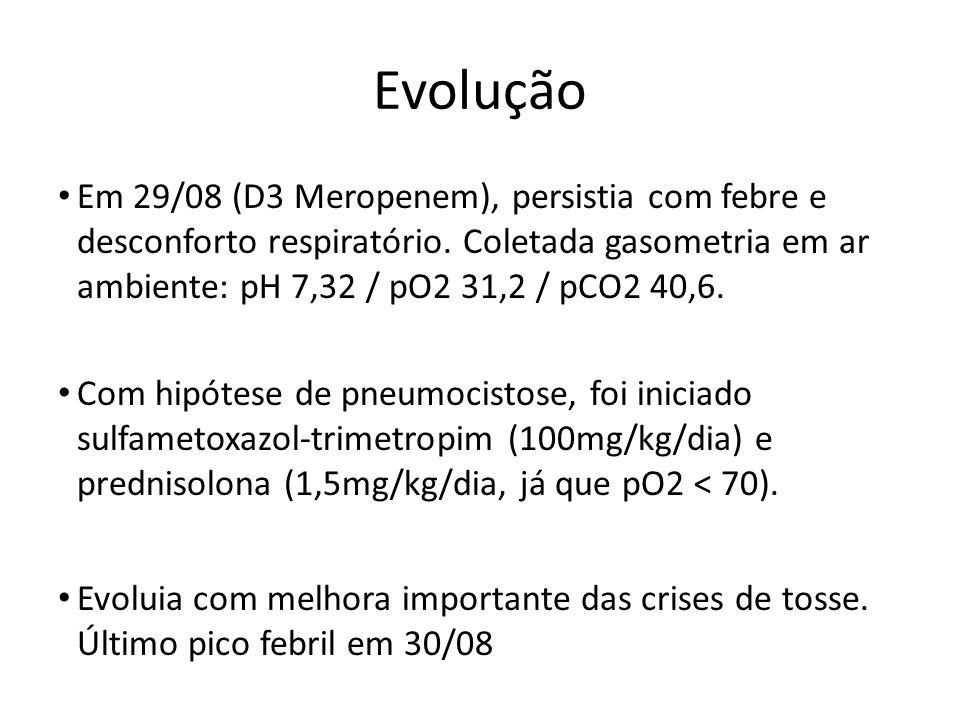 Evolução Em 29/08 (D3 Meropenem), persistia com febre e desconforto respiratório. Coletada gasometria em ar ambiente: pH 7,32 / pO2 31,2 / pCO2 40,6.