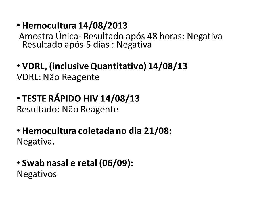 Hemocultura 14/08/2013 Amostra Única- Resultado após 48 horas: Negativa Resultado após 5 dias : Negativa VDRL, (inclusive Quantitativo) 14/08/13 VDRL: